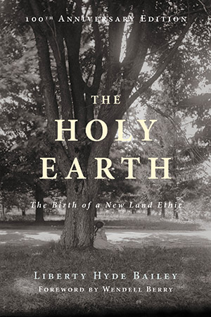 Liberty Hyde Bailey's The Holy Earth (1915) is not known by many today, but with a 100th anniversary edition just published by Counterpoint Press, a wider readership will come to see it as among the very first to advocate for changes that are still needed today, a full century after its initial publication.